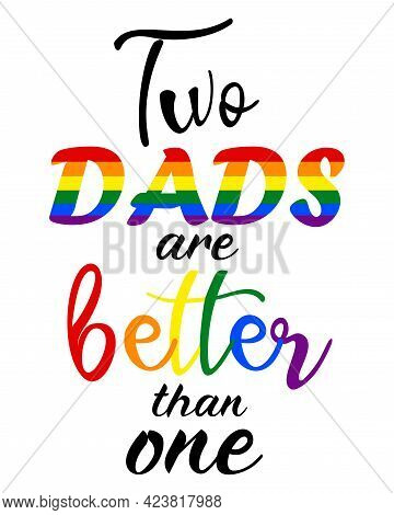 Lgbt Pride Month 2021 Vector Concept. Two Dads Are Better Than One Design. Human Rights And Toleranc