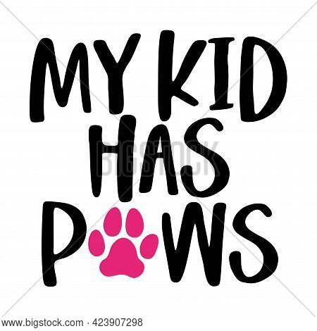 My Kid Has Paws - Words With Dog Footprint. - Funny Pet Vector Saying With Puppy Paw, Heart And Bone