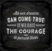 "Quote Typographical Background, vector design. ""All our dreams can come true if we have the courage to pursue them"". Chalkboard background. Black illustration variant. poster"
