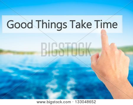 Good Things Take Time - Hand Pressing A Button On Blurred Background Concept On Visual Screen.