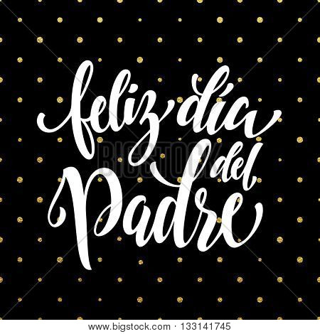 Feliz Dia del Padre vector greeting card text. Father Day gold glitter polka dot and heart pattern. Spanish hand drawn golden calligraphy flourish lettering. Black background wallpaper.