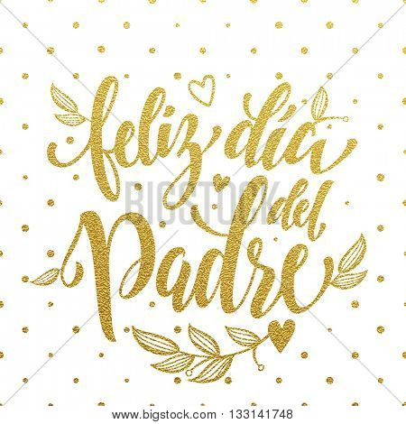 Feliz Dia del Padre vector greeting card text. Father Day gold glitter polka dot and heart pattern. Spanish hand drawn golden calligraphy flourish lettering. White background wallpaper.