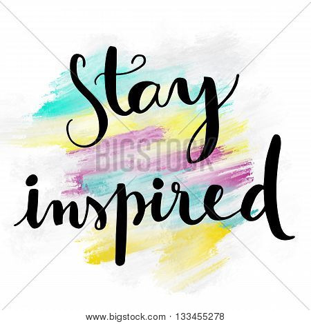 Stay inspired motivational hand lettering message on colorful painted background