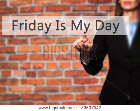 Friday Is My Day - Businesswoman Hand Pressing Button On Touch Screen Interface.