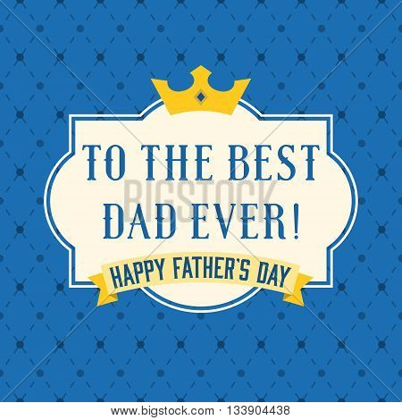 Happy father's day vintage typographical with crown and frame, to the best dad ever