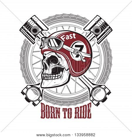 Born to ride. Skull in motorcycle helmet on background with wheel and crossed pistons. Design element for t-shirt print poster emblem. Vector illustration.