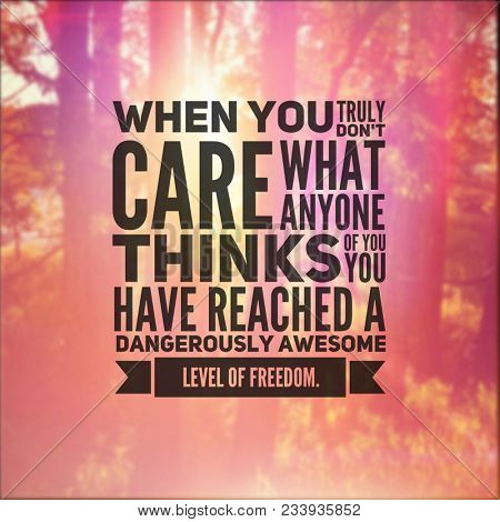 Quote - When you truly don't care what anyone thinks of you, you have reached a dangerously awesome level of freedom
