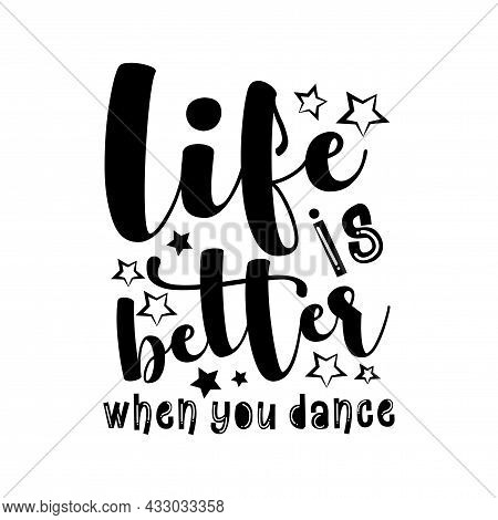 Life Is Better When You Dance- Motivational Text. Good For T Shirt Print, Poster, Banner, Card, And