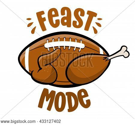 Feast Mode - American Football And Turkey. Hand Drawn Illustration. Autumn Color Poster. Lovely Lett
