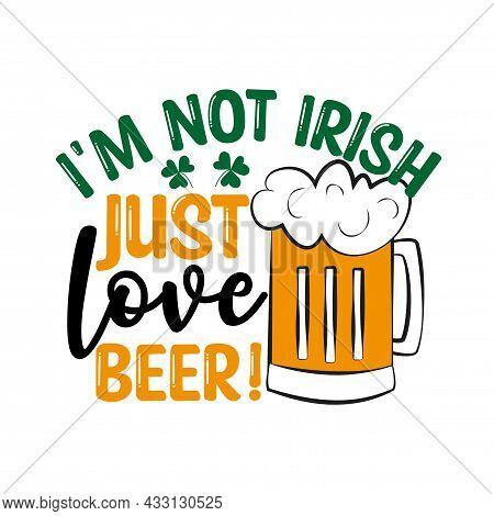 I'm Not Irish Just Love Beer- Funny Text With Beer Mug. Good For T Shirt Print, Greeting Card, Label