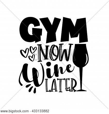 Gym Now Wine Later- Motivate Slogan With Wineglass. Good For T Shirt Print, Poster, Card, Label And