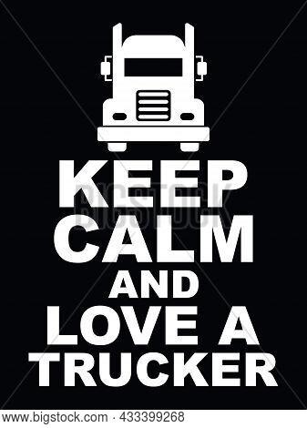 Keep Calm And Love A Trucker. Vector