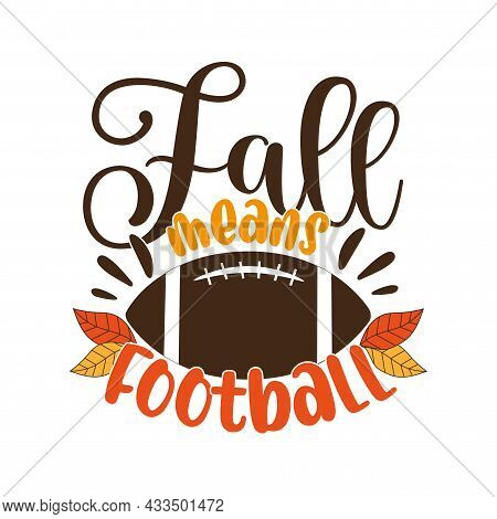 Fall Means Football - Funny Phrase With American Football Ball And Autumnal Leaves. Good For T Shirt