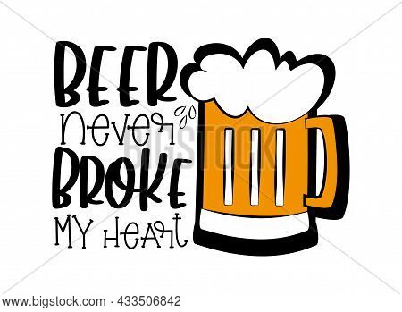 Beer Never Broke My Heart- Funny Text With Beer Mug. Good For Greeting Card, T Shirt Print, Poster,