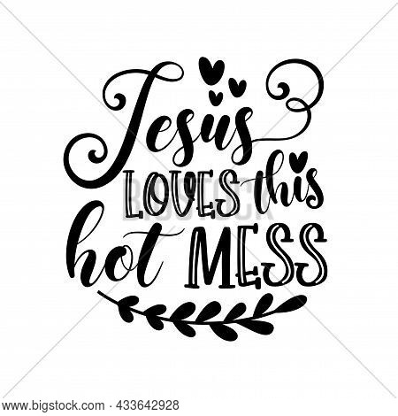 Jesus Loves This Hot Mess- Postive Funny Saying Text With Heart. Perfect For Holiday Greeting Card A