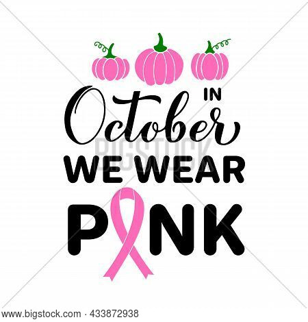 In October We Wear Pink Lettering With Pumpkins And Ribbon. Breast Cancer Awareness Month Quote. Vec