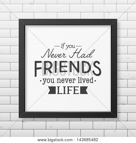 If you never had friends you never lived life - Typographical Poster in the realistic square black frame on the brick wall background. Vector EPS10 illustration.