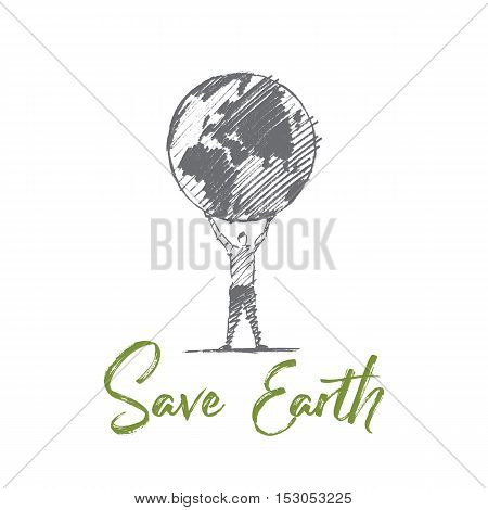 Vector hand drawn Save Earth concept sketch. Man standing and holding globe on raised hands. Lettering Save Earth
