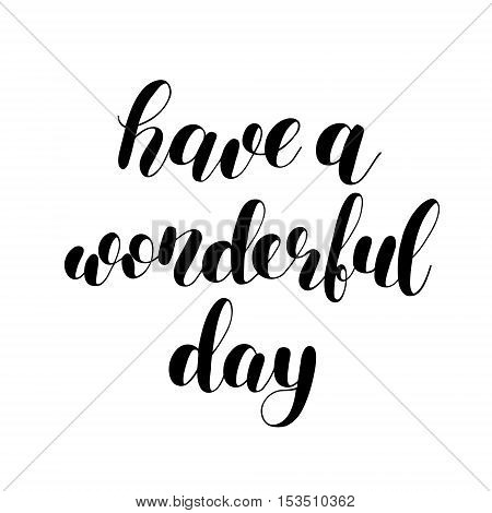 Have a wonderful day. Brush hand lettering illustration. Inspiring quote. Motivating modern calligraphy. Can be used for photo overlays, posters, clothes, prints, cards and more.