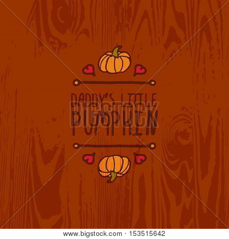 Hand-sketched typographic element with pumpkin, maple leaves and text on wooden background. Daddys little pumpkin