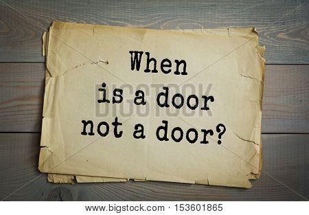 Traditional riddle. When is a door not a door?( When it's ajar.)
