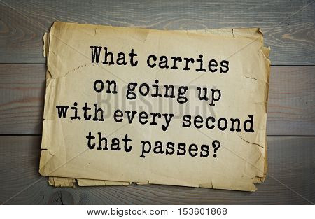 Traditional riddle. What carries on going up with every second that passes?( Your Age.)