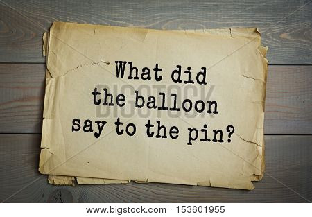 Traditional riddle.  What did the balloon say to the pin?( Hi, Buster.)