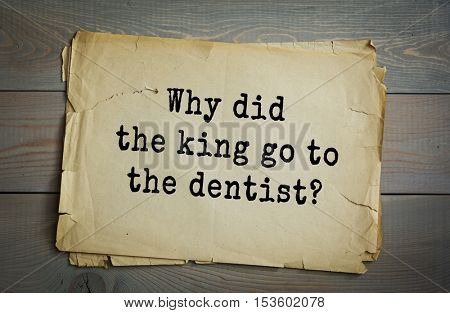 Traditional riddle. Why did the king go to the dentist?( To get a new crown.)