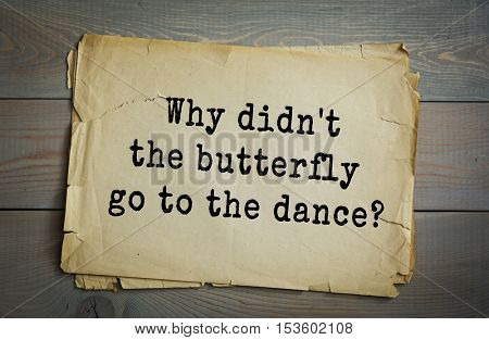 Traditional riddle. Why didn't the butterfly go to the dance?( Beacause it was a moth ball.)