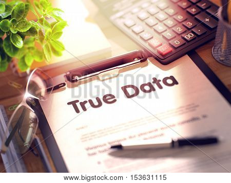 True Data. Business Concept on Clipboard. Composition with Office Supplies on Desk. 3d Rendering. Toned Image.
