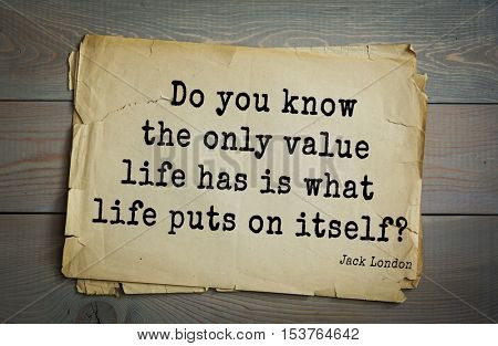 Top 10 quotes by Jack London (1876 - 1916) - American writer, socialist, social activist. Do you know the only value life has is what life puts on itself?