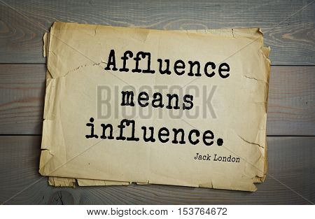 Top 10 quotes by Jack London (1876 - 1916) - American writer, socialist, social activist. Affluence means influence.