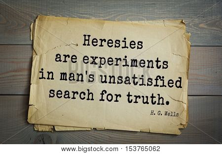 Top 35  quotes by H.G. Wells (1866 - 1946) - English novelist and essayist, fiction writer.Heresies are experiments in man's unsatisfied search for truth.