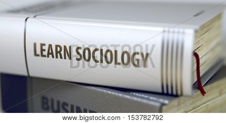 Book Title on the Spine - Learn Sociology. Closeup View. Stack of Books. Learn Sociology. Book Title on the Spine. Blurred Image with Selective focus. 3D Illustration.