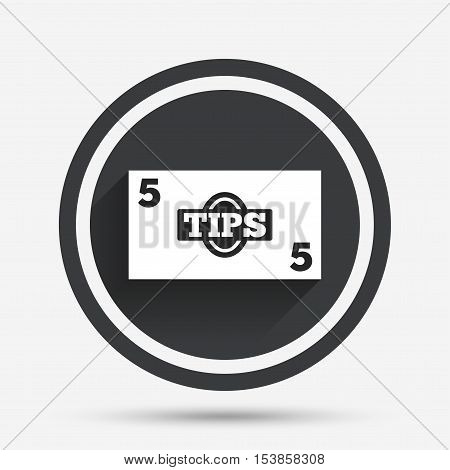 Tips sign icon. Cash money symbol. Paper money. Circle flat button with shadow and border. Vector