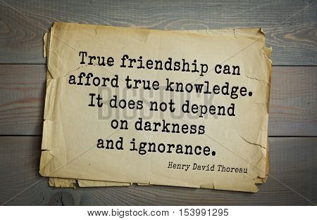 Top -140 quotes by Henry Thoreau  (1817- 1862) - American writer, philosopher, naturalist, and public figure True friendship can afford true knowledge. It does not depend on darkness and ignorance.