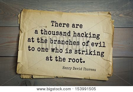 Top -140 quotes by Henry Thoreau  (1817- 1862) - American writer, philosopher, naturalist, and public figure There are a thousand hacking at the branches of evil to one who is striking at the root.