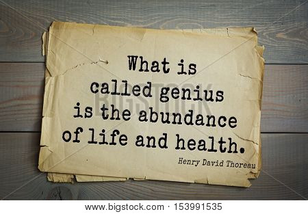 Top -140 quotes by Henry Thoreau  (1817- 1862) - American writer, philosopher, naturalist, and public figure. What is called genius is the abundance of life and health.