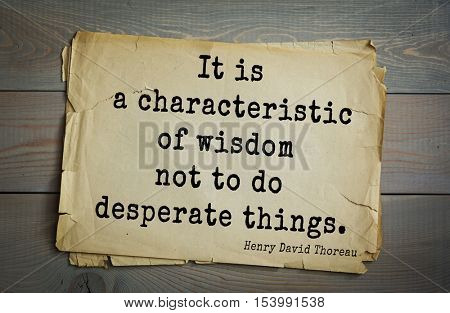 Top -140 quotes by Henry Thoreau  (1817- 1862) - American writer, philosopher, naturalist, and public figure.  It is a characteristic of wisdom not to do desperate things.