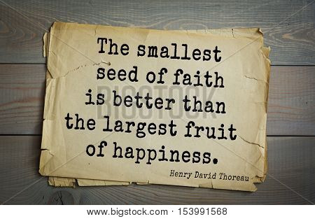 Top -140 quotes by Henry Thoreau  (1817- 1862) - American writer, philosopher, naturalist, and public figure. The smallest seed of faith is better than the largest fruit of happiness.