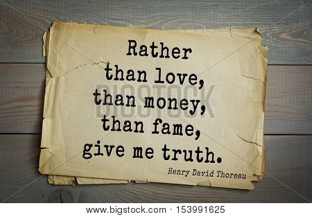 Top -140 quotes by Henry Thoreau  (1817- 1862) - American writer, philosopher, naturalist, and public figure.  Rather than love, than money, than fame, give me truth.