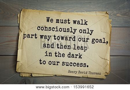 Top -140 quotes by Henry Thoreau  (1817- 1862) - American writer, philosopher, naturalist We must walk consciously only part way toward our goal, and then leap in the dark to our success.