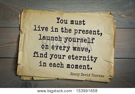 Top -140 quotes by Henry Thoreau  (1817- 1862) - American writer, philosopher, naturalist  You must live in the present, launch yourself on every wave, find your eternity in each moment.