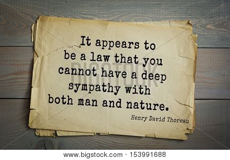 Top -140 quotes by Henry Thoreau  (1817- 1862) - American writer, philosopher, naturalist, and public figure.It appears to be a law that you cannot have a deep sympathy with both man and nature.