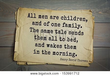Top -140 quotes by Henry Thoreau  (1817- 1862) - American writer, philosopher, naturalist  All men are children, and of one family. The same tale sends them all to bed, and wakes them in the morning.