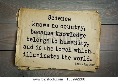 Top 10 quotes by Louis Pasteur (1822- 1895) - French microbiologist, chemist, academician Science knows no country, because knowledge belongs to humanity, and is the torch which illuminates the world