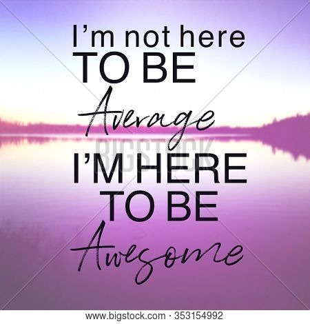 Inspirational Quote with lake background - I'm not here to be average i'm here to be awesome