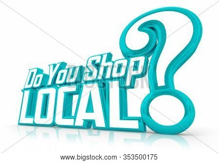 Do You Shop Local Support Home Town Community Economy Buy Spend 3d Illustration