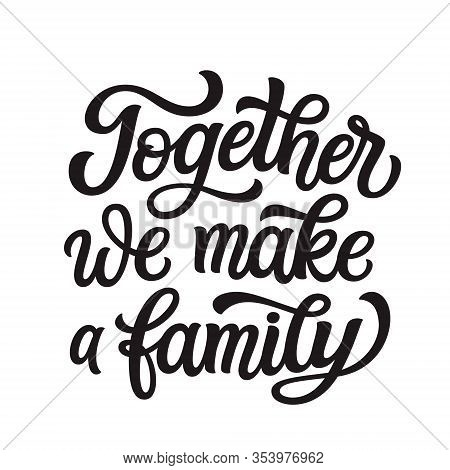 Together We Make A Family. Hand Lettering Quote Isolated On White Background. Vector Typography For