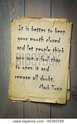 Mark Twain (1835-1910) quote: It is better to keep your mouth closed and let people think you are a fool than to open it and remove all doubt.
